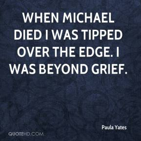 Paula Yates - When Michael died I was tipped over the edge. I was beyond grief.