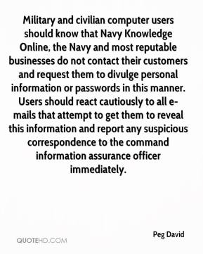 Peg David  - Military and civilian computer users should know that Navy Knowledge Online, the Navy and most reputable businesses do not contact their customers and request them to divulge personal information or passwords in this manner. Users should react cautiously to all e-mails that attempt to get them to reveal this information and report any suspicious correspondence to the command information assurance officer immediately.