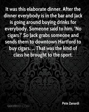 Pete Zanardi  - It was this elaborate dinner. After the dinner everybody is in the bar and Jack is going around buying drinks for everybody. Someone said to him, 'No cigars?' So Jack grabs someone and sends them to downtown Hartford to buy cigars. ... That was the kind of class he brought to the sport.