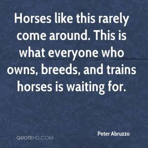 Peter Abruzzo  - Horses like this rarely come around. This is what everyone who owns, breeds, and trains horses is waiting for.