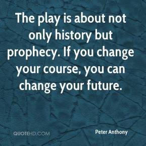 Peter Anthony  - The play is about not only history but prophecy. If you change your course, you can change your future.