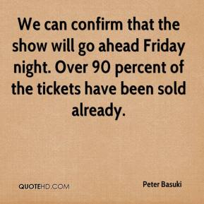 Peter Basuki  - We can confirm that the show will go ahead Friday night. Over 90 percent of the tickets have been sold already.
