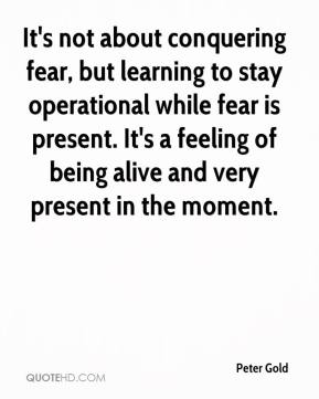 Peter Gold  - It's not about conquering fear, but learning to stay operational while fear is present. It's a feeling of being alive and very present in the moment.