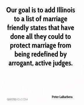 Peter LaBarbera  - Our goal is to add Illinois to a list of marriage friendly states that have done all they could to protect marriage from being redefined by arrogant, active judges.