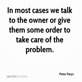Peter Parys  - In most cases we talk to the owner or give them some order to take care of the problem.