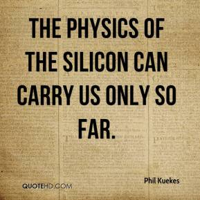 Phil Kuekes  - The physics of the silicon can carry us only so far.
