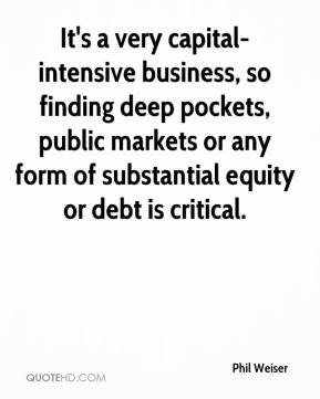 Phil Weiser  - It's a very capital-intensive business, so finding deep pockets, public markets or any form of substantial equity or debt is critical.