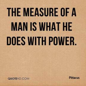 Pittacus  - The measure of a man is what he does with power.