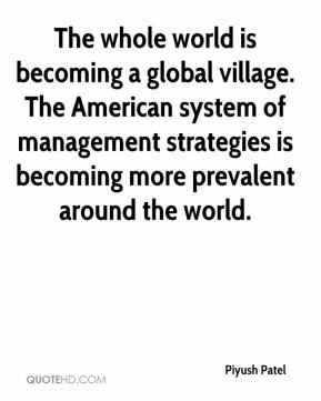 Piyush Patel  - The whole world is becoming a global village. The American system of management strategies is becoming more prevalent around the world.