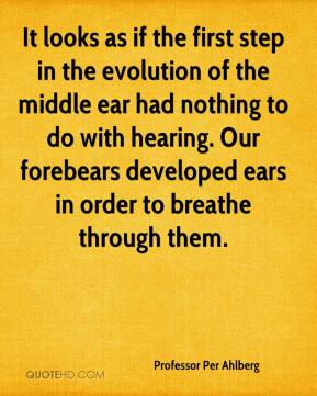 It looks as if the first step in the evolution of the middle ear had nothing to do with hearing. Our forebears developed ears in order to breathe through them.