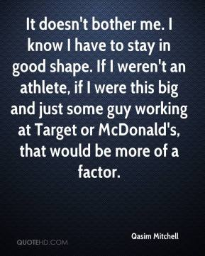 It doesn't bother me. I know I have to stay in good shape. If I weren't an athlete, if I were this big and just some guy working at Target or McDonald's, that would be more of a factor.