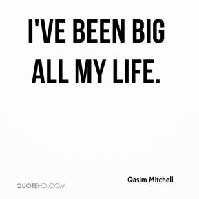 I've been big all my life.