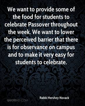 Rabbi Hershey Novack  - We want to provide some of the food for students to celebrate Passover throughout the week. We want to lower the perceived barrier that there is for observance on campus and to make it very easy for students to celebrate.