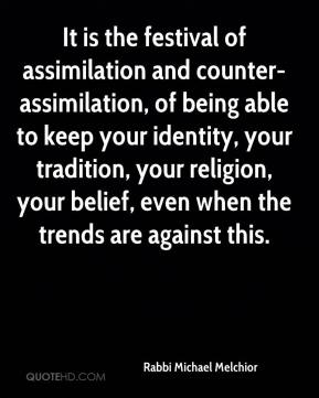 Rabbi Michael Melchior  - It is the festival of assimilation and counter-assimilation, of being able to keep your identity, your tradition, your religion, your belief, even when the trends are against this.