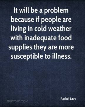 Rachel Lavy  - It will be a problem because if people are living in cold weather with inadequate food supplies they are more susceptible to illness.