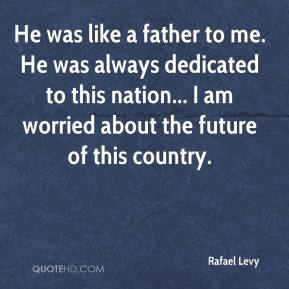 Rafael Levy  - He was like a father to me. He was always dedicated to this nation... I am worried about the future of this country.