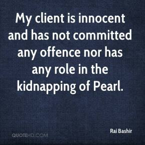 Rai Bashir  - My client is innocent and has not committed any offence nor has any role in the kidnapping of Pearl.