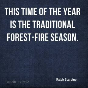 Ralph Scarpino  - This time of the year is the traditional forest-fire season.