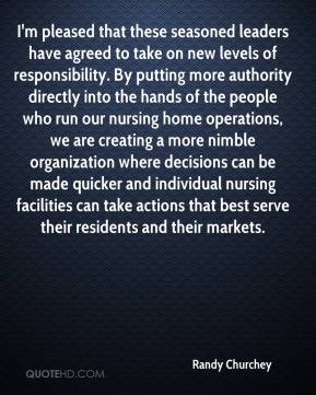 Randy Churchey  - I'm pleased that these seasoned leaders have agreed to take on new levels of responsibility. By putting more authority directly into the hands of the people who run our nursing home operations, we are creating a more nimble organization where decisions can be made quicker and individual nursing facilities can take actions that best serve their residents and their markets.