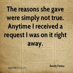 Randy Farkas  - The reasons she gave were simply not true. Anytime I received a request I was on it right away.