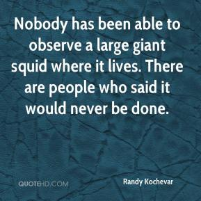 Randy Kochevar  - Nobody has been able to observe a large giant squid where it lives. There are people who said it would never be done.
