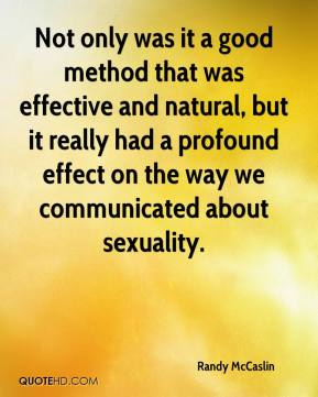 Randy McCaslin  - Not only was it a good method that was effective and natural, but it really had a profound effect on the way we communicated about sexuality.