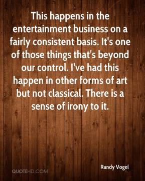 Randy Vogel  - This happens in the entertainment business on a fairly consistent basis. It's one of those things that's beyond our control. I've had this happen in other forms of art but not classical. There is a sense of irony to it.