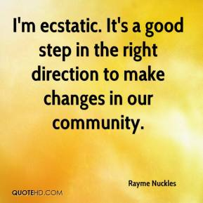 Rayme Nuckles  - I'm ecstatic. It's a good step in the right direction to make changes in our community.
