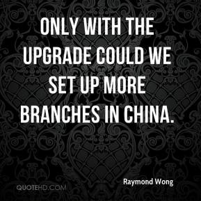 Raymond Wong  - Only with the upgrade could we set up more branches in China.