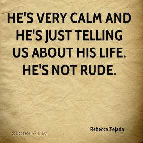 Rebecca Tejada  - He's very calm and he's just telling us about his life. He's not rude.