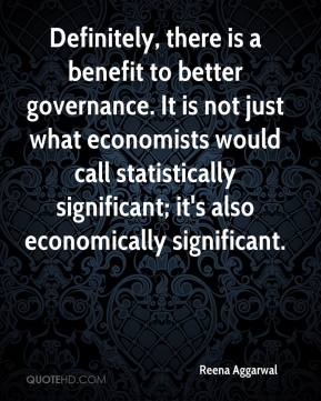 Reena Aggarwal  - Definitely, there is a benefit to better governance. It is not just what economists would call statistically significant; it's also economically significant.