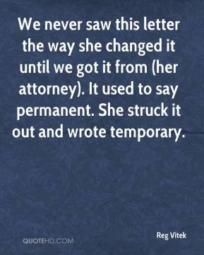 Reg Vitek  - We never saw this letter the way she changed it until we got it from (her attorney). It used to say permanent. She struck it out and wrote temporary.
