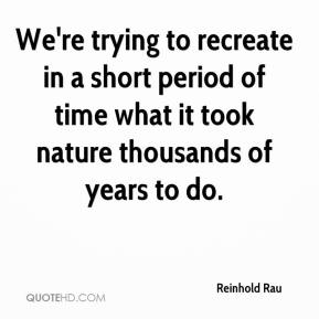 Reinhold Rau  - We're trying to recreate in a short period of time what it took nature thousands of years to do.
