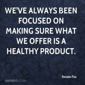 Renate Fox  - We've always been focused on making sure what we offer is a healthy product.