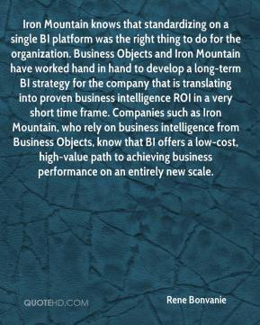 Rene Bonvanie  - Iron Mountain knows that standardizing on a single BI platform was the right thing to do for the organization. Business Objects and Iron Mountain have worked hand in hand to develop a long-term BI strategy for the company that is translating into proven business intelligence ROI in a very short time frame. Companies such as Iron Mountain, who rely on business intelligence from Business Objects, know that BI offers a low-cost, high-value path to achieving business performance on an entirely new scale.
