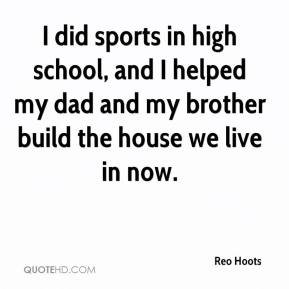 I did sports in high school, and I helped my dad and my brother build the house we live in now.