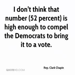 Rep. Clark Chapin  - I don't think that number (52 percent) is high enough to compel the Democrats to bring it to a vote.