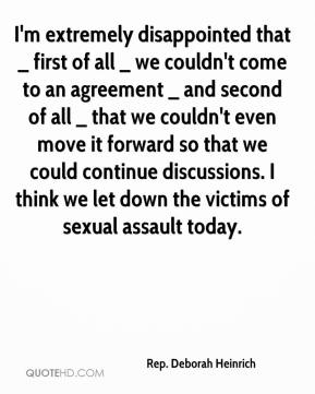 Rep. Deborah Heinrich  - I'm extremely disappointed that _ first of all _ we couldn't come to an agreement _ and second of all _ that we couldn't even move it forward so that we could continue discussions. I think we let down the victims of sexual assault today.