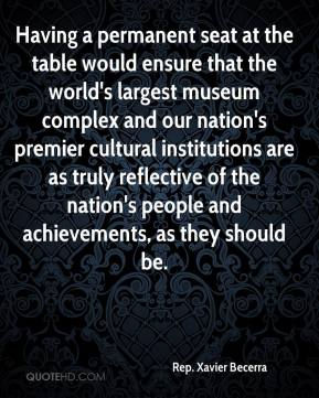 Rep. Xavier Becerra  - Having a permanent seat at the table would ensure that the world's largest museum complex and our nation's premier cultural institutions are as truly reflective of the nation's people and achievements, as they should be.