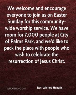 Rev. Winford Hendrix  - We welcome and encourage everyone to join us on Easter Sunday for this community-wide worship service. We have room for 7,000 people at City of Palms Park, and we'd like to pack the place with people who wish to celebrate the resurrection of Jesus Christ.