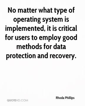 Rhoda Phillips  - No matter what type of operating system is implemented, it is critical for users to employ good methods for data protection and recovery.
