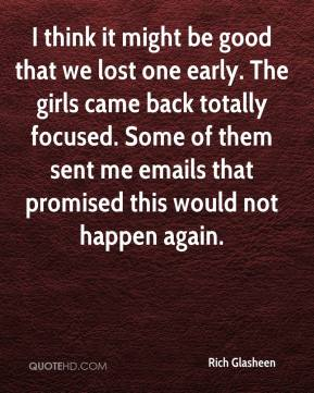 Rich Glasheen  - I think it might be good that we lost one early. The girls came back totally focused. Some of them sent me emails that promised this would not happen again.