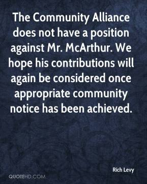 Rich Levy  - The Community Alliance does not have a position against Mr. McArthur. We hope his contributions will again be considered once appropriate community notice has been achieved.
