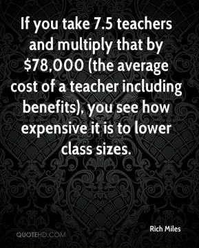 Rich Miles  - If you take 7.5 teachers and multiply that by $78,000 (the average cost of a teacher including benefits), you see how expensive it is to lower class sizes.