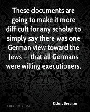 Richard Breitman  - These documents are going to make it more difficult for any scholar to simply say there was one German view toward the Jews -- that all Germans were willing executioners.