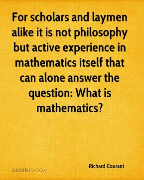 Richard Courant - For scholars and laymen alike it is not philosophy but active experience in mathematics itself that can alone answer the question: What is mathematics?
