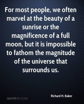 Richard H. Baker - For most people, we often marvel at the beauty of a sunrise or the magnificence of a full moon, but it is impossible to fathom the magnitude of the universe that surrounds us.