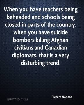 Richard Norland  - When you have teachers being beheaded and schools being closed in parts of the country, when you have suicide bombers killing Afghan civilians and Canadian diplomats, that is a very disturbing trend.