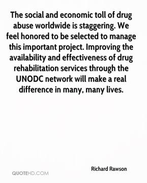 Richard Rawson  - The social and economic toll of drug abuse worldwide is staggering. We feel honored to be selected to manage this important project. Improving the availability and effectiveness of drug rehabilitation services through the UNODC network will make a real difference in many, many lives.