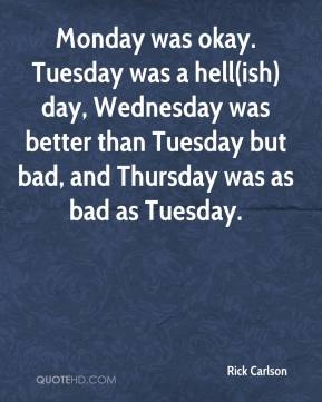 Rick Carlson  - Monday was okay. Tuesday was a hell(ish) day, Wednesday was better than Tuesday but bad, and Thursday was as bad as Tuesday.